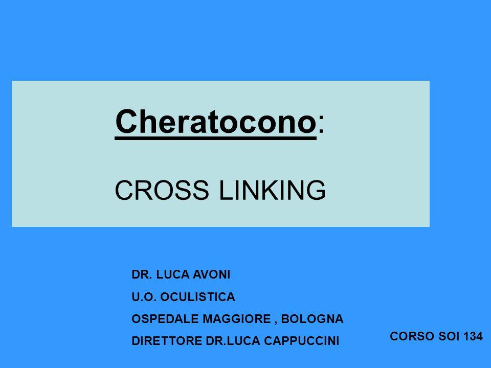 Cheratocono: CROSS LINKING DR. LUCA AVONI U.O. OCULISTICA OSPEDALE MAGGIORE, BOLOGNA DIRETTORE DR.LUCA CAPPUCCINI CORSO SOI 134