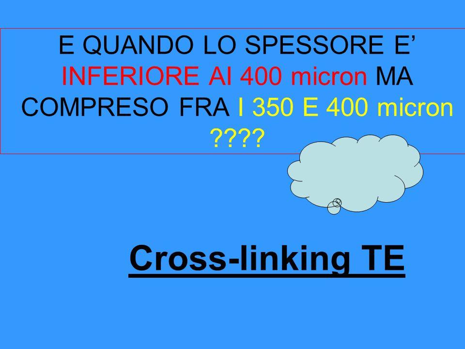 E QUANDO LO SPESSORE E INFERIORE AI 400 micron MA COMPRESO FRA I 350 E 400 micron ???? Cross-linking TE