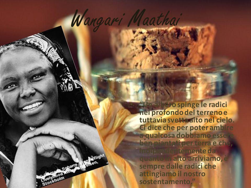 Wangari Maathai Un albero spinge le radici nel profondo del terreno e tuttavia svetta alto nel cielo.