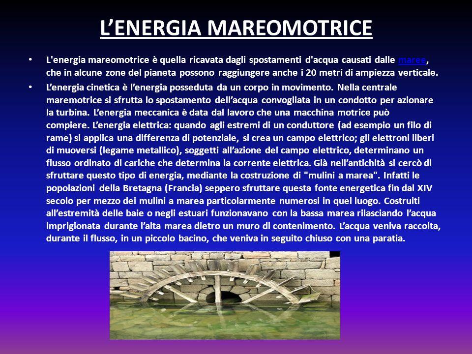 LENERGIA MAREOMOTRICE L energia mareomotrice è quella ricavata dagli spostamenti d acqua causati dalle maree, che in alcune zone del pianeta possono raggiungere anche i 20 metri di ampiezza verticale.maree Lenergia cinetica è lenergia posseduta da un corpo in movimento.