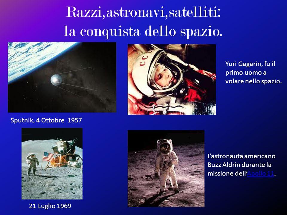 Razzi,astronavi,satelliti: la conquista dello spazio. Sputnik, 4 Ottobre 1957 Yuri Gagarin, fu il primo uomo a volare nello spazio. 21 Luglio 1969 Las