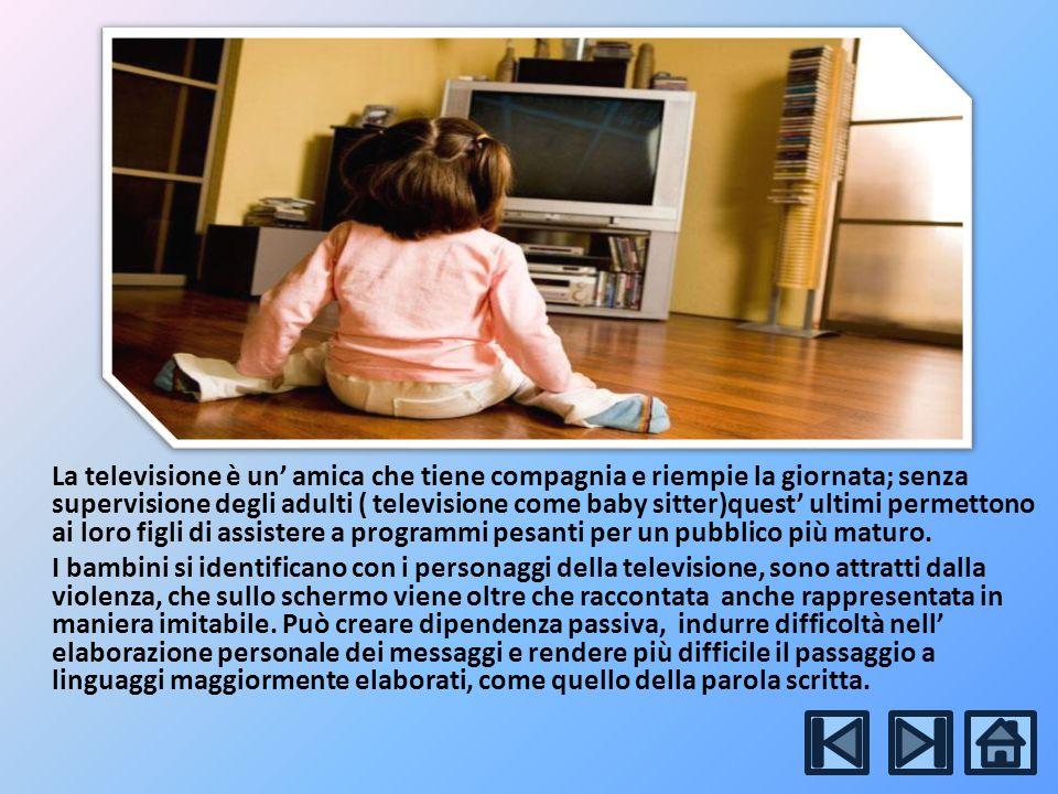 La televisione è un amica che tiene compagnia e riempie la giornata; senza supervisione degli adulti ( televisione come baby sitter)quest ultimi permettono ai loro figli di assistere a programmi pesanti per un pubblico più maturo.