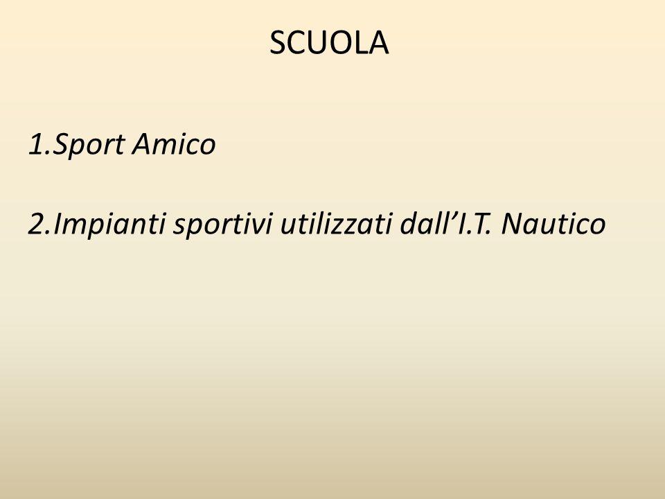 SCUOLA 1.Sport Amico 2.Impianti sportivi utilizzati dallI.T. Nautico
