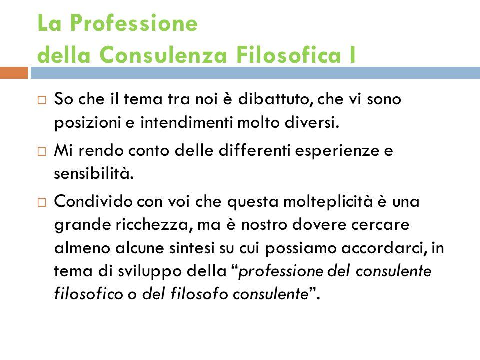 La Professione della Consulenza Filosofica I So che il tema tra noi è dibattuto, che vi sono posizioni e intendimenti molto diversi.