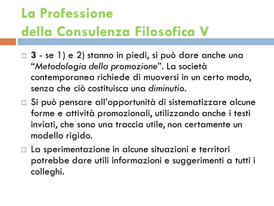 La Professione della Consulenza Filosofica V 3 - se 1) e 2) stanno in piedi, si può dare anche unaMetodologia della promozione.