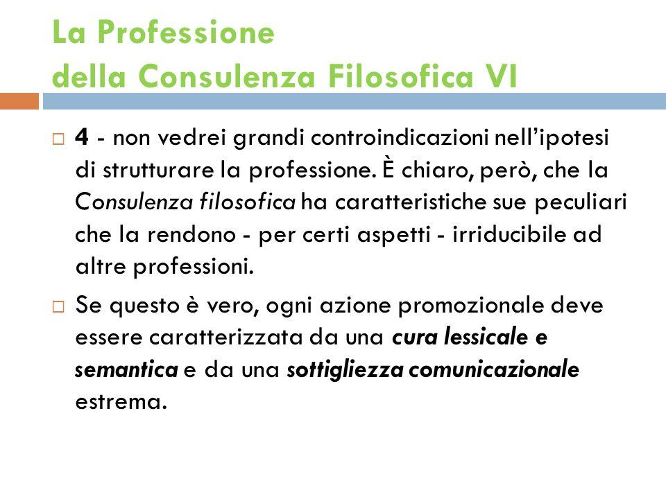 La Professione della Consulenza Filosofica VI 4 - non vedrei grandi controindicazioni nellipotesi di strutturare la professione.