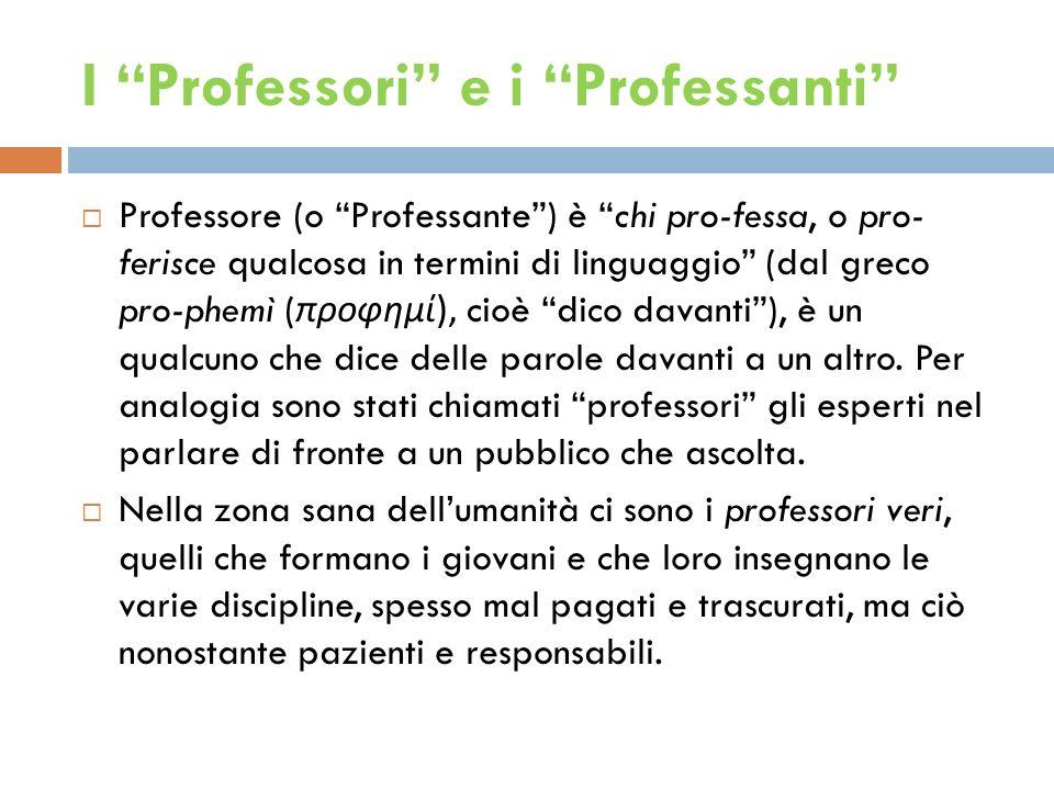 I Professori e i Professanti Professore (o Professante) è chi pro-fessa, o pro- ferisce qualcosa in termini di linguaggio (dal greco pro-phemì ( προφημί), cioè dico davanti), è un qualcuno che dice delle parole davanti a un altro.