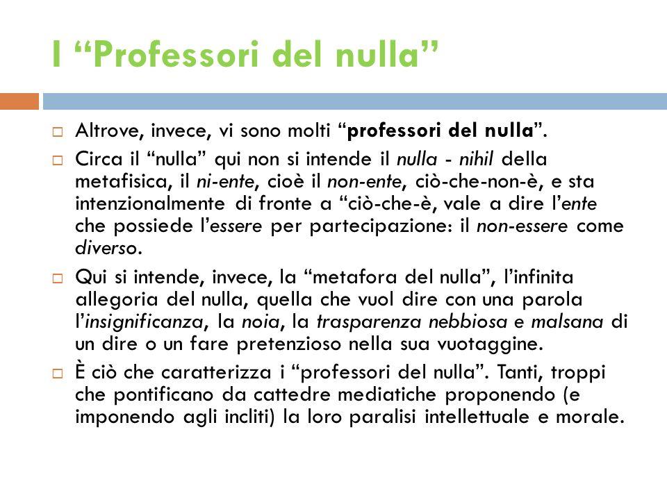 I Professori del nulla Altrove, invece, vi sono molti professori del nulla. Circa il nulla qui non si intende il nulla - nihil della metafisica, il ni