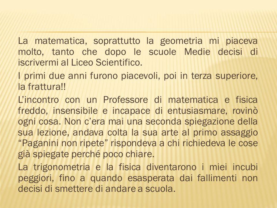 La matematica, soprattutto la geometria mi piaceva molto, tanto che dopo le scuole Medie decisi di iscrivermi al Liceo Scientifico.