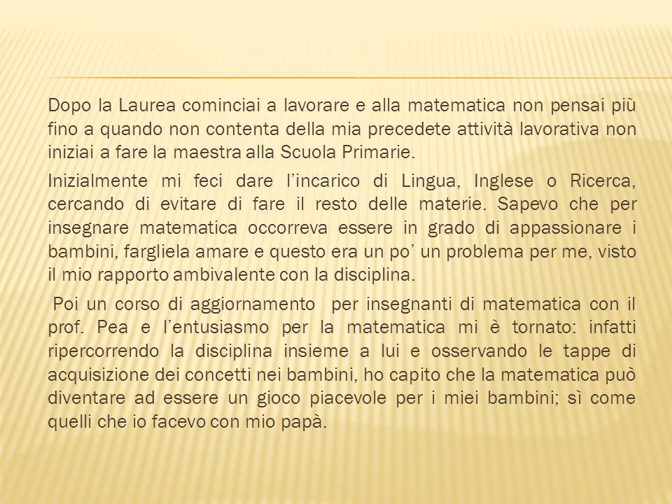Dopo la Laurea cominciai a lavorare e alla matematica non pensai più fino a quando non contenta della mia precedete attività lavorativa non iniziai a fare la maestra alla Scuola Primarie.
