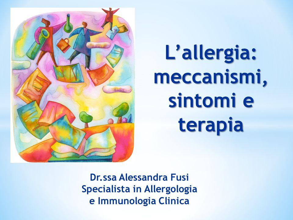 Lallergia: meccanismi, sintomi e terapia Dr.ssa Alessandra Fusi Specialista in Allergologia e Immunologia Clinica