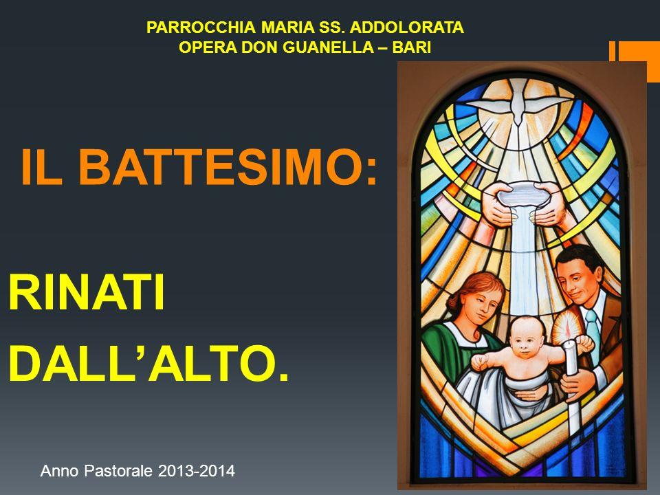 IL BATTESIMO: RINATI DALLALTO. PARROCCHIA MARIA SS. ADDOLORATA OPERA DON GUANELLA – BARI Anno Pastorale 2013-2014