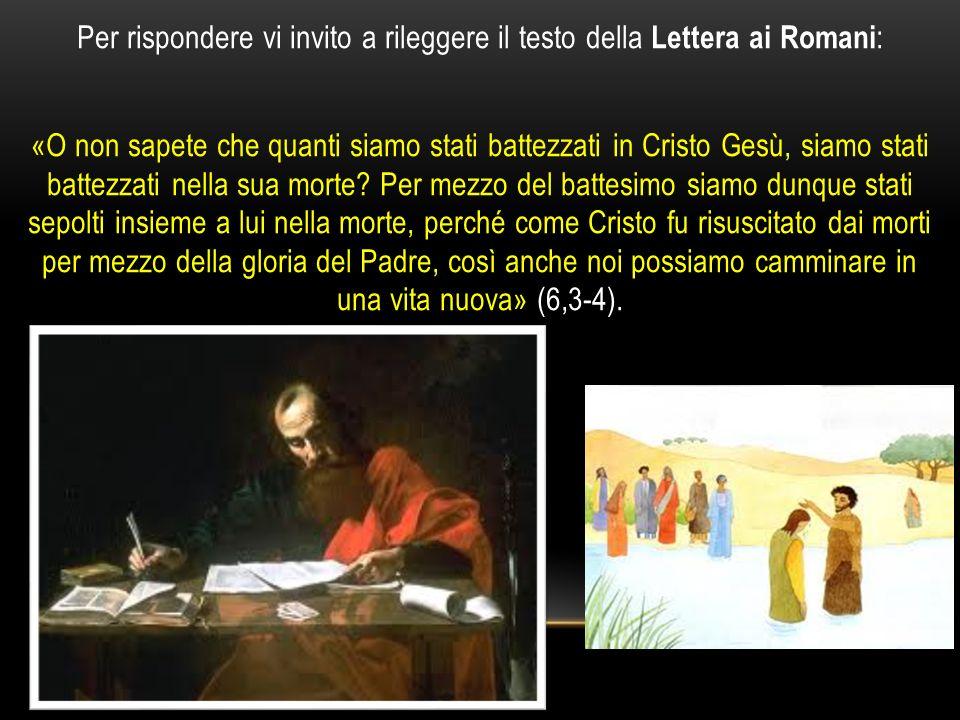 Per rispondere vi invito a rileggere il testo della Lettera ai Romani : «O non sapete che quanti siamo stati battezzati in Cristo Gesù, siamo stati ba