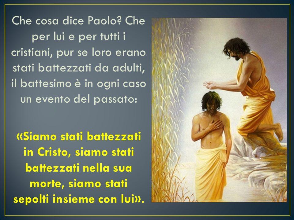 Che cosa dice Paolo? Che per lui e per tutti i cristiani, pur se loro erano stati battezzati da adulti, il battesimo è in ogni caso un evento del pas