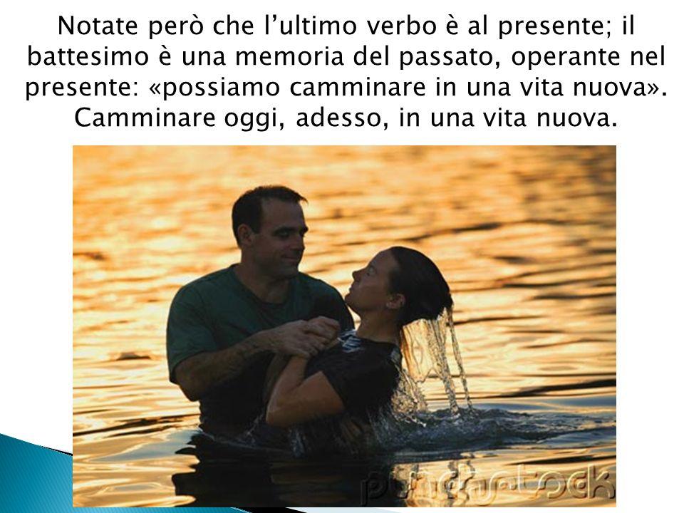 Notate però che lultimo verbo è al presente; il battesimo è una memoria del passato, operante nel presente: «possiamo camminare in una vita nuova». C