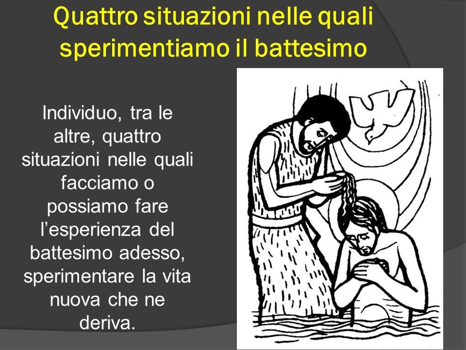 Quattro situazioni nelle quali sperimentiamo il battesimo Individuo, tra le altre, quattro situazioni nelle quali facciamo o possiamo fare lesperienza