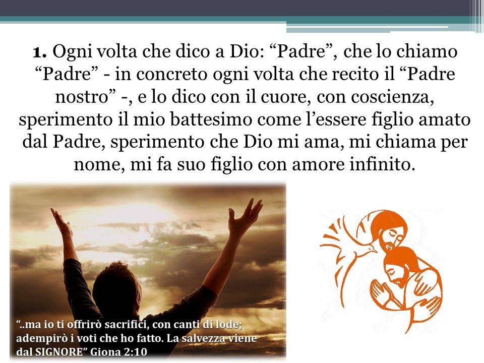 1. Ogni volta che dico a Dio: Padre, che lo chiamo Padre - in concreto ogni volta che recito il Padre nostro -, e lo dico con il cuore, con coscienza