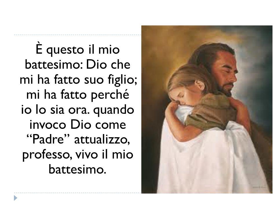È questo il mio battesimo: Dio che mi ha fatto suo figlio; mi ha fatto perché io lo sia ora. quando invoco Dio come Padre attualizzo, professo, vivo