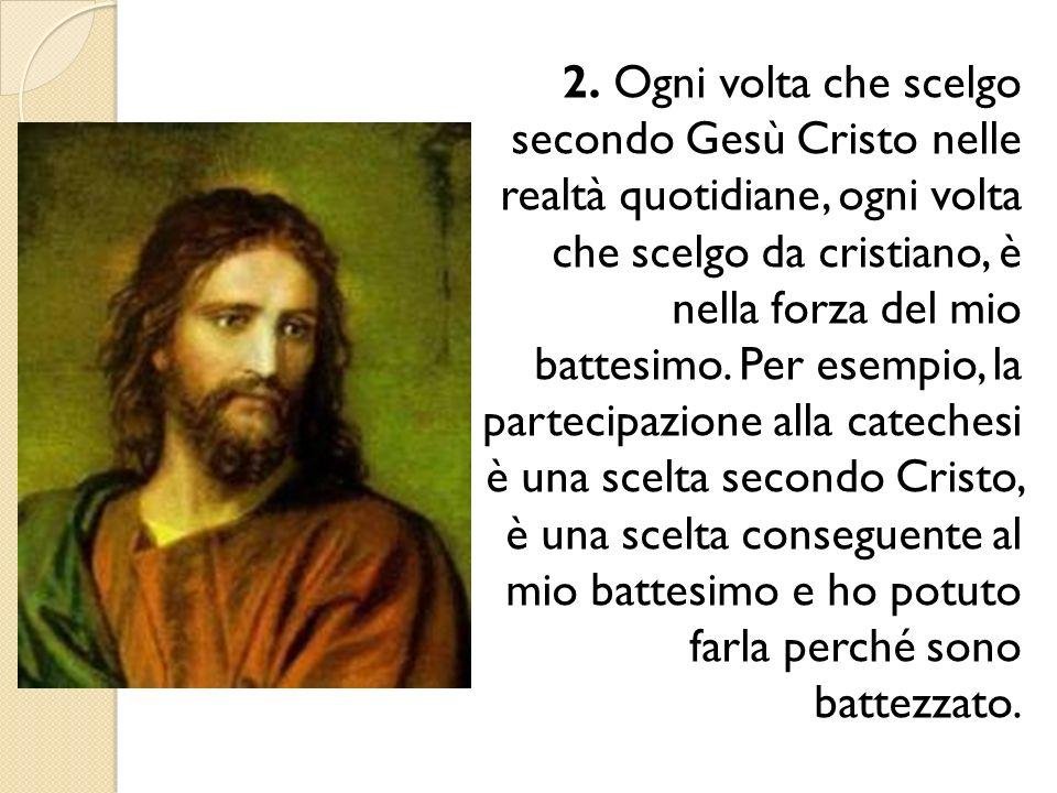 2. Ogni volta che scelgo secondo Gesù Cristo nelle realtà quotidiane, ogni volta che scelgo da cristiano, è nella forza del mio battesimo. Per esempi