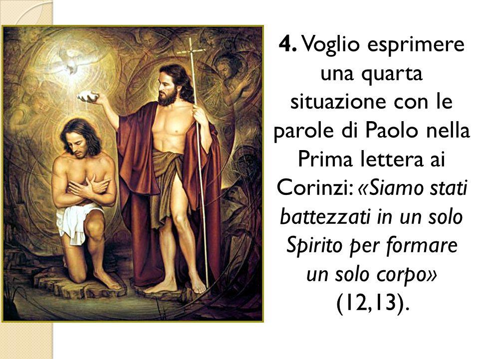 4. Voglio esprimere una quarta situazione con le parole di Paolo nella Prima lettera ai Corinzi: «Siamo stati battezzati in un solo Spirito per formar