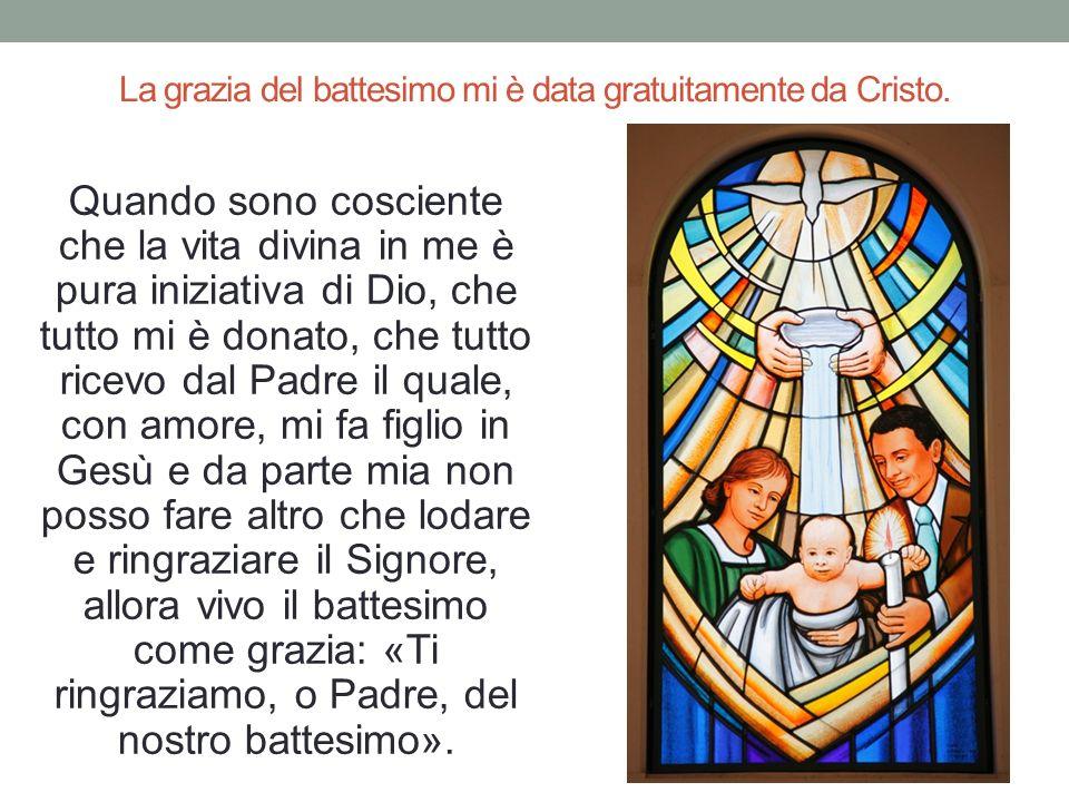 La grazia del battesimo mi è data gratuitamente da Cristo. Quando sono cosciente che la vita divina in me è pura iniziativa di Dio, che tutto mi è do