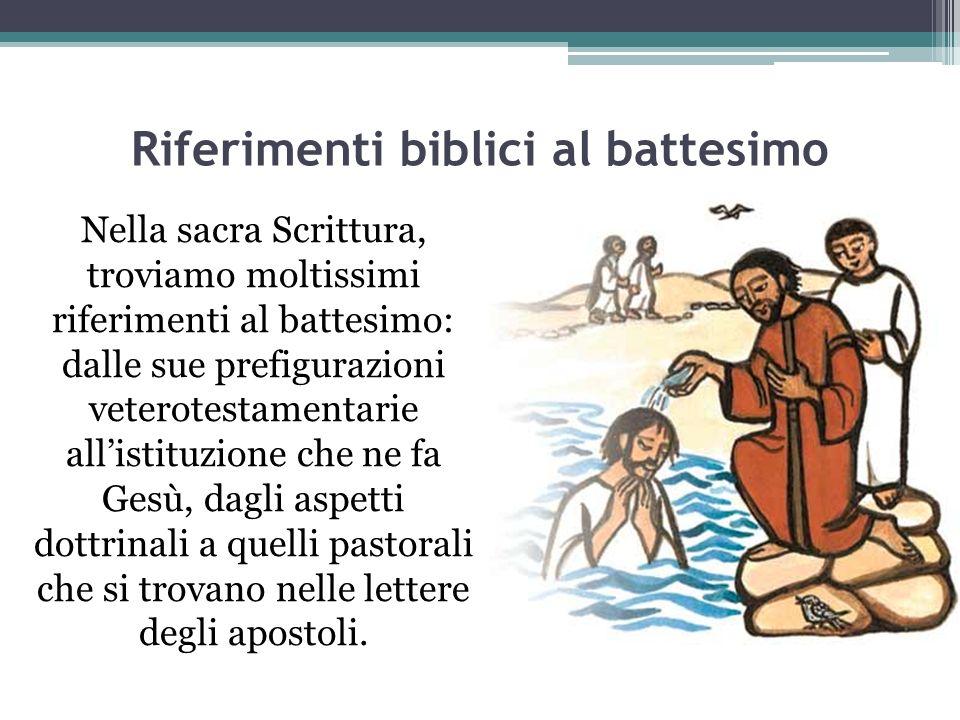 Riferimenti biblici al battesimo Nella sacra Scrittura, troviamo moltissimi riferimenti al battesimo: dalle sue prefigurazioni veterotestamentarie al