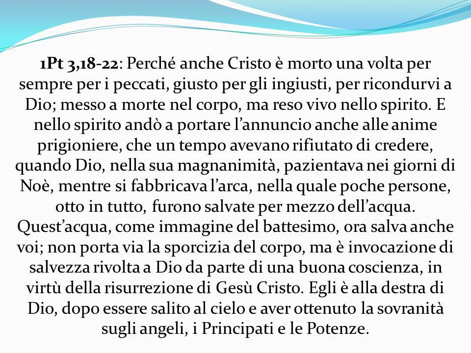 1Pt 3,18-22: Perché anche Cristo è morto una volta per sempre per i peccati, giusto per gli ingiusti, per ricondurvi a Dio; messo a morte nel corpo, m