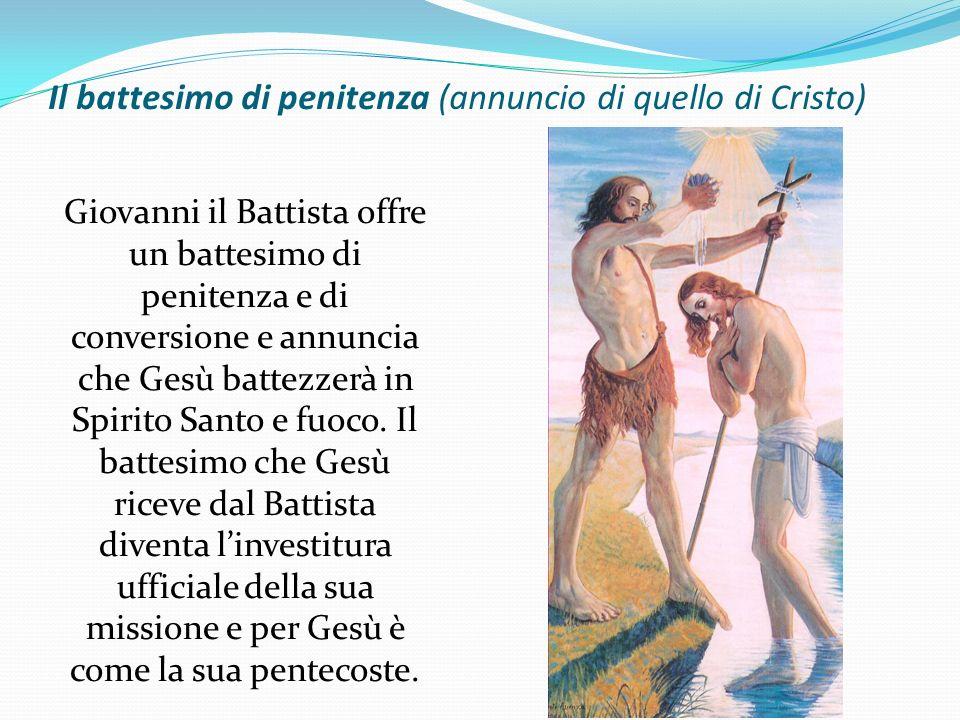 Il battesimo di penitenza (annuncio di quello di Cristo) Giovanni il Battista offre un battesimo di penitenza e di conversione e annuncia che Gesù bat