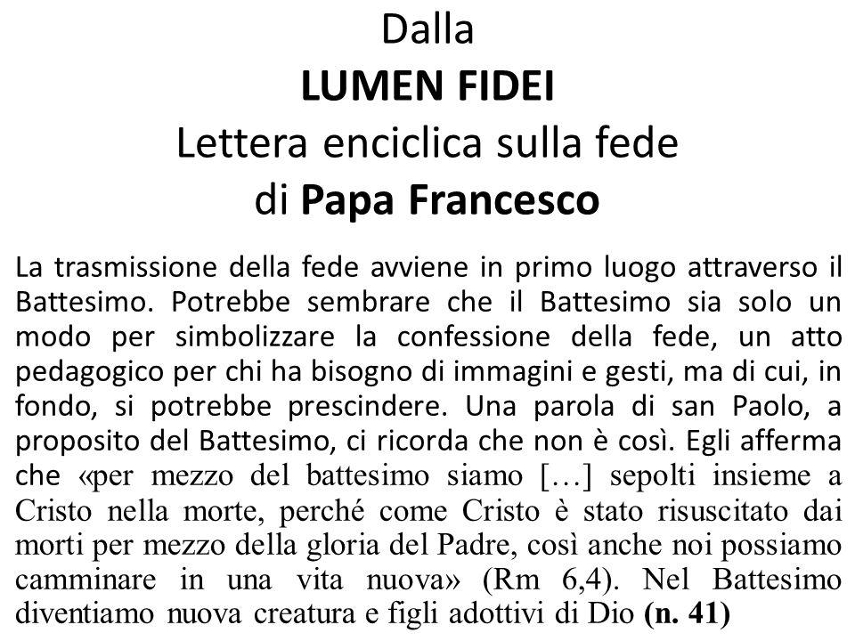 Dalla LUMEN FIDEI Lettera enciclica sulla fede di Papa Francesco La trasmissione della fede avviene in primo luogo attraverso il Battesimo. Potrebbe s