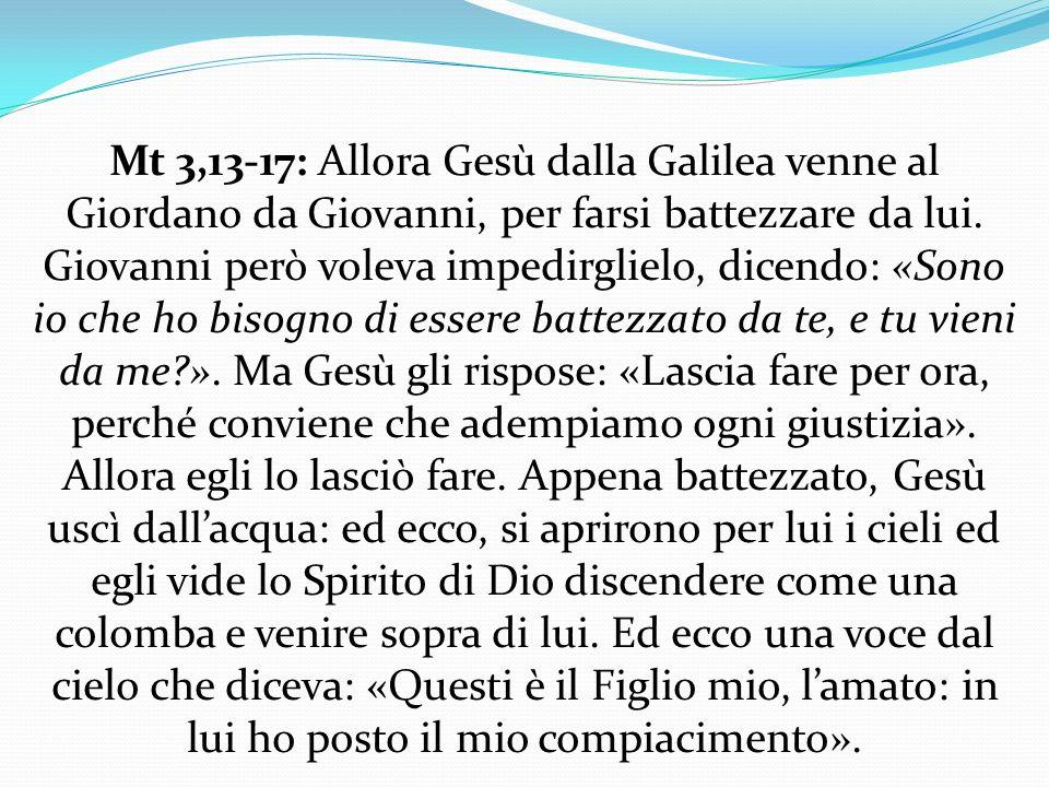 Mt 3,13-17: Allora Gesù dalla Galilea venne al Giordano da Giovanni, per farsi battezzare da lui. Giovanni però voleva impedirglielo, dicendo: «Sono