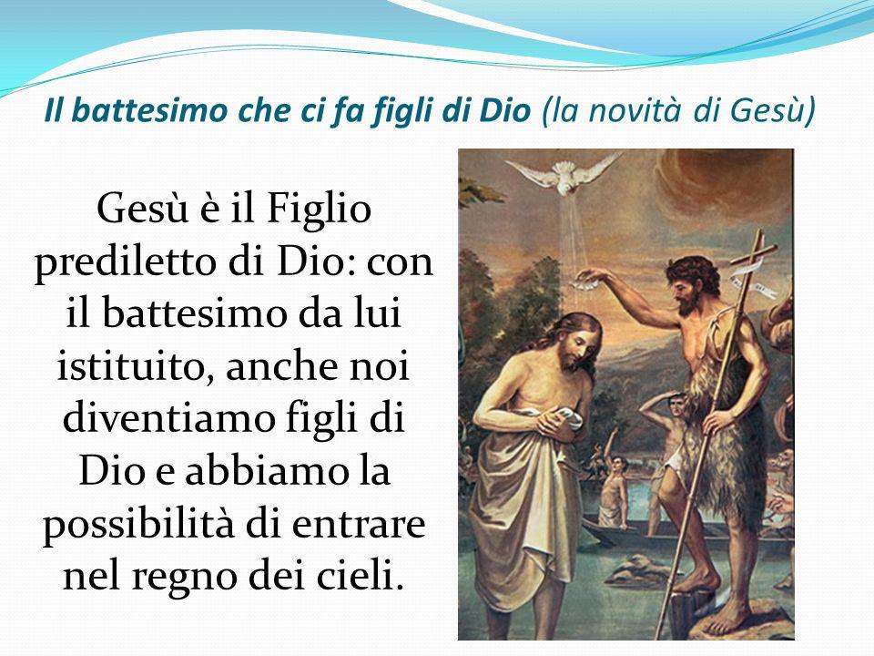 Il battesimo che ci fa figli di Dio (la novità di Gesù) Gesù è il Figlio prediletto di Dio: con il battesimo da lui istituito, anche noi diventiamo fi