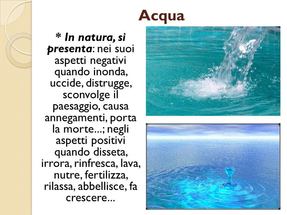 Acqua * In natura, si presenta: nei suoi aspetti negativi quando inonda, uccide, distrugge, sconvolge il paesaggio, causa annegamenti, porta la morte.