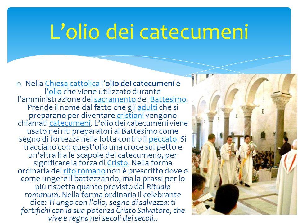 o Nella Chiesa cattolica lolio dei catecumeni è lolio che viene utilizzato durante lamministrazione del sacramento del Battesimo. Prende il nome dal f