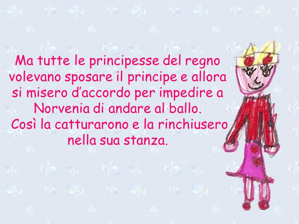 Ma tutte le principesse del regno volevano sposare il principe e allora si misero daccordo per impedire a Norvenia di andare al ballo. Così la cattura