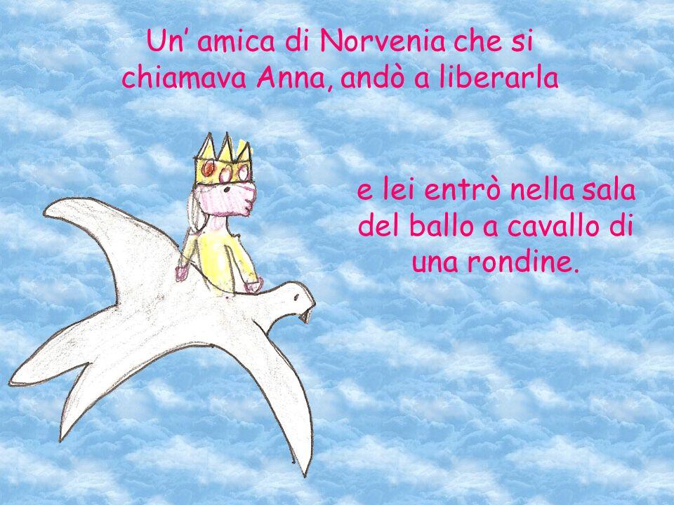 Un amica di Norvenia che si chiamava Anna, andò a liberarla e lei entrò nella sala del ballo a cavallo di una rondine.