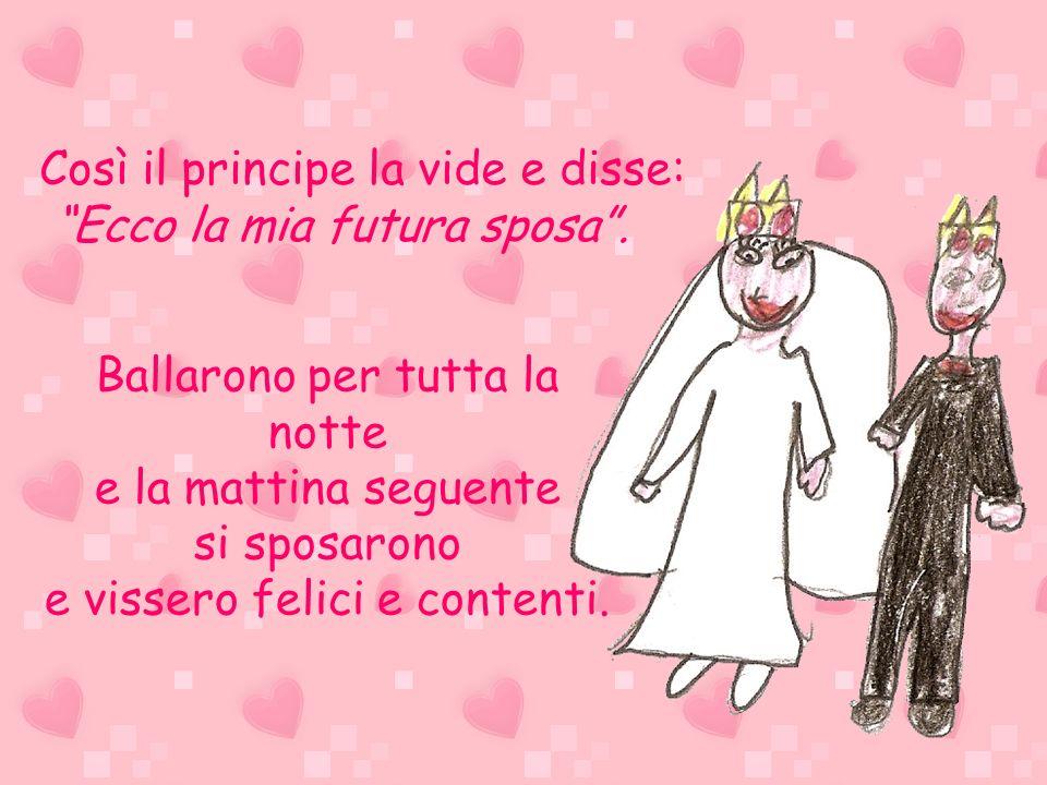 Così il principe la vide e disse: Ecco la mia futura sposa. Ballarono per tutta la notte e la mattina seguente si sposarono e vissero felici e content