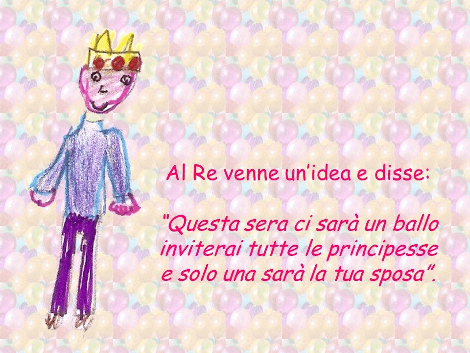 Al Re venne unidea e disse: Questa sera ci sarà un ballo inviterai tutte le principesse e solo una sarà la tua sposa.
