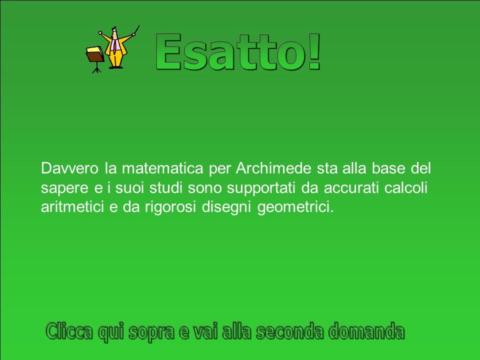 Davvero la matematica per Archimede sta alla base del sapere e i suoi studi sono supportati da accurati calcoli aritmetici e da rigorosi disegni geometrici.