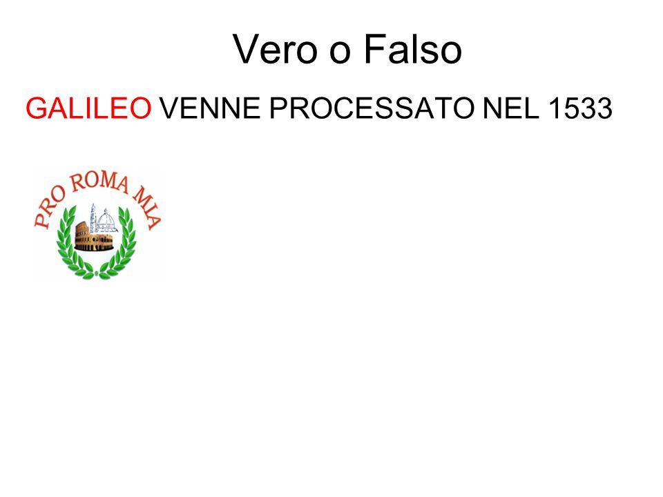 Vero o Falso GALILEO VENNE PROCESSATO NEL 1533 FALSO