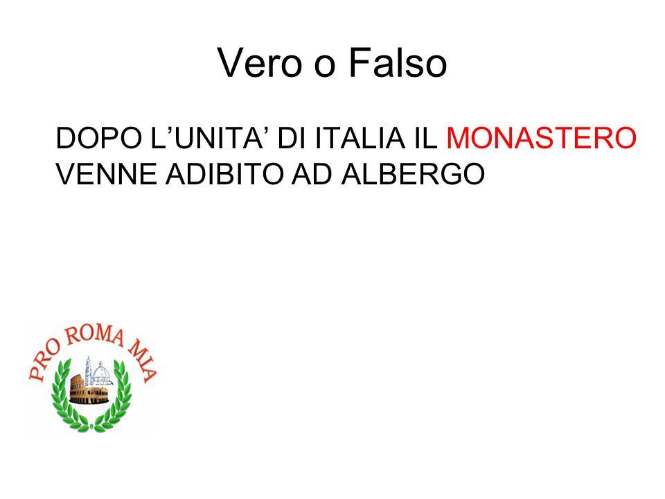 Vero o Falso DOPO LUNITA DI ITALIA IL MONASTERO VENNE ADIBITO AD ALBERGO FALSO