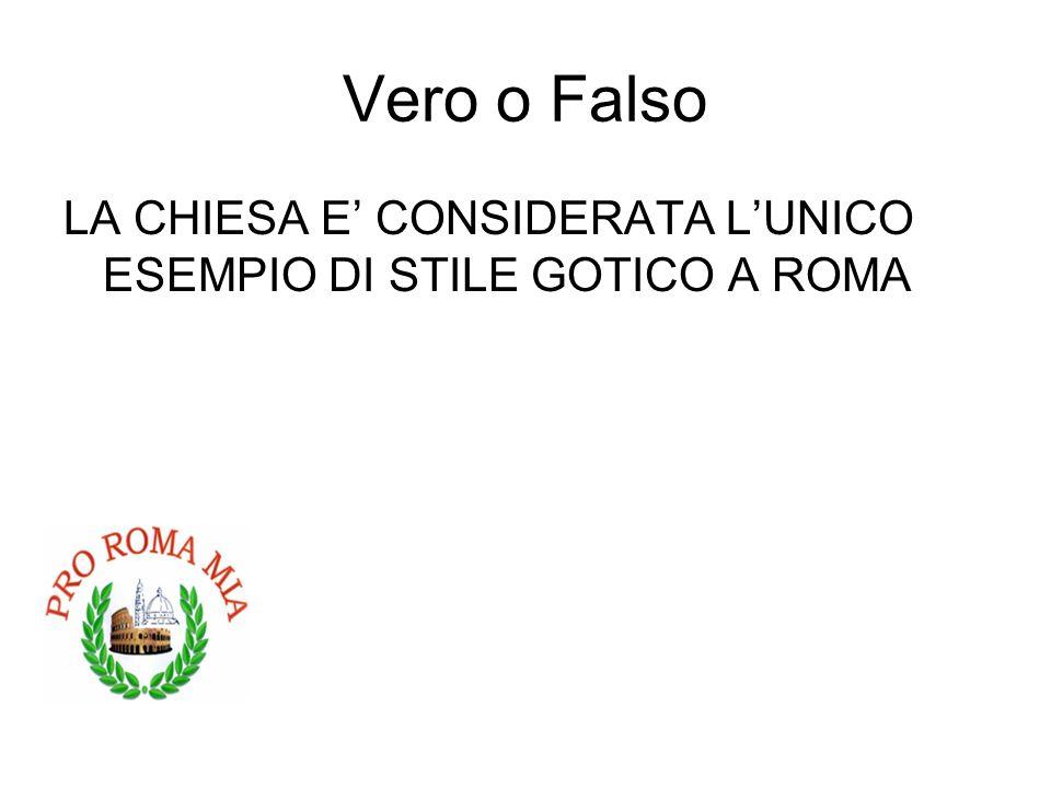 Vero o Falso LA CHIESA E CONSIDERATA LUNICO ESEMPIO DI STILE GOTICO A ROMA VERO