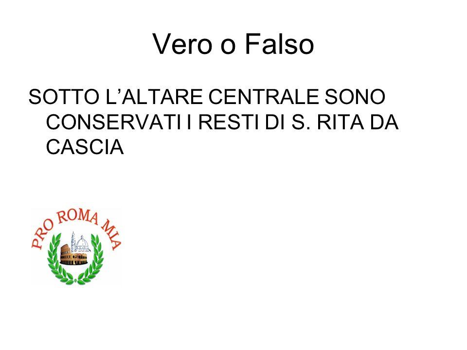 Vero o Falso SOTTO LALTARE CENTRALE SONO CONSERVATI I RESTI DI S. RITA DA CASCIA FALSO
