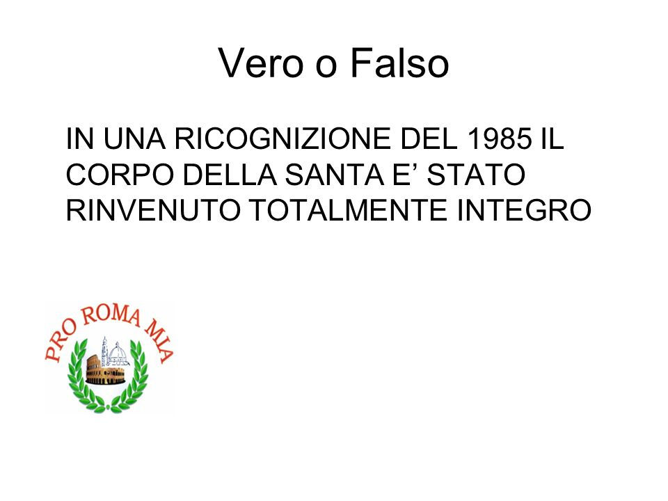 Vero o Falso IN UNA RICOGNIZIONE DEL 1985 IL CORPO DELLA SANTA E STATO RINVENUTO TOTALMENTE INTEGRO FALSO