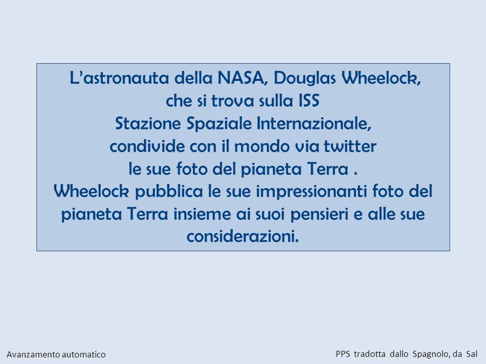 Lastronauta della NASA, Douglas Wheelock, che si trova sulla ISS Stazione Spaziale Internazionale, condivide con il mondo via twitter le sue foto del pianeta Terra.