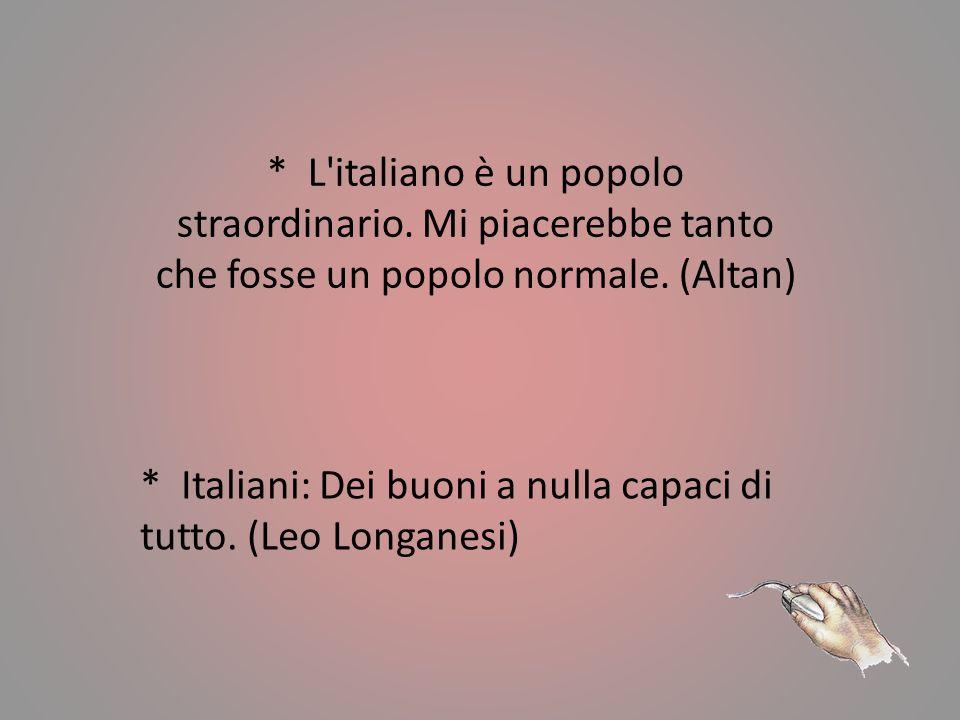 * L italiano è un popolo straordinario.Mi piacerebbe tanto che fosse un popolo normale.