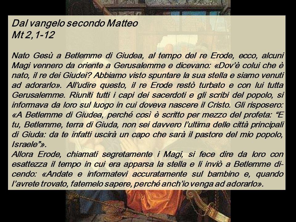 Dal vangelo secondo Matteo Mt 2,1-12 Nato Gesù a Betlemme di Giudea, al tempo del re Erode, ecco, alcuni Magi vennero da oriente a Gerusalemme e dicevano: «Dovè colui che è nato, il re dei Giudei.