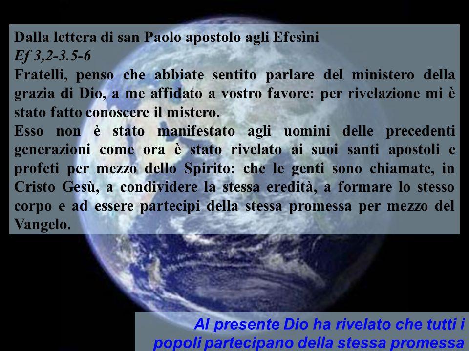 Dalla Lettera di S. Paolo agli Efesini Tutti i popoli sono chiamati, in Cristo Gesù, a partecipare alla stessa eredità