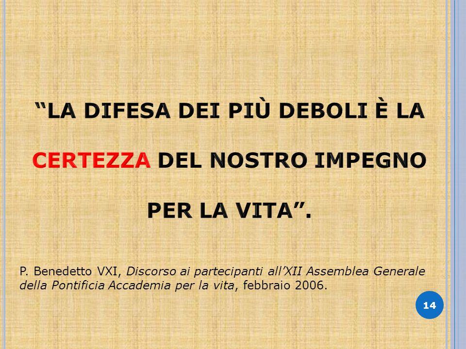 14 P. Benedetto VXI, Discorso ai partecipanti allXII Assemblea Generale della Pontificia Accademia per la vita, febbraio 2006.