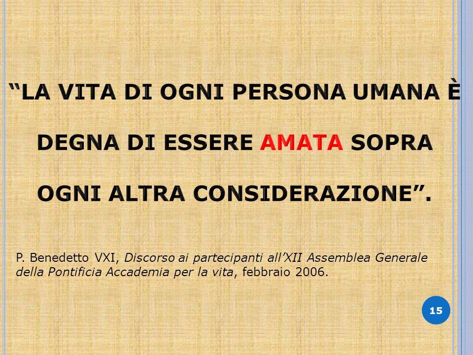 15 P. Benedetto VXI, Discorso ai partecipanti allXII Assemblea Generale della Pontificia Accademia per la vita, febbraio 2006.