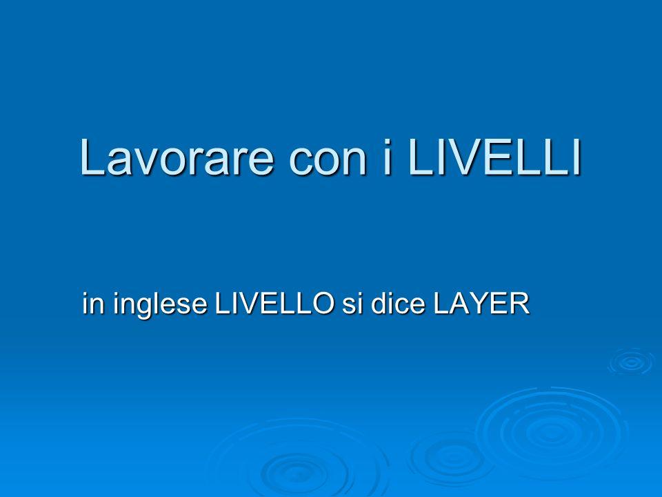 Lavorare con i LIVELLI in inglese LIVELLO si dice LAYER